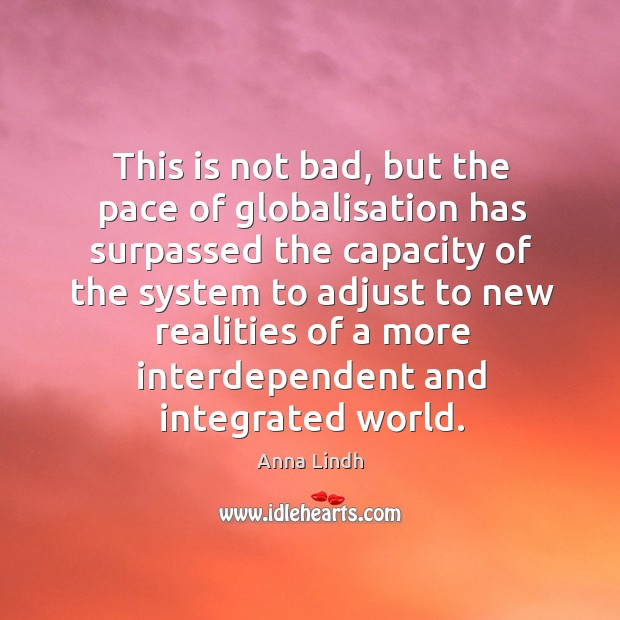 This is not bad, but the pace of globalisation has surpassed the capacity Image