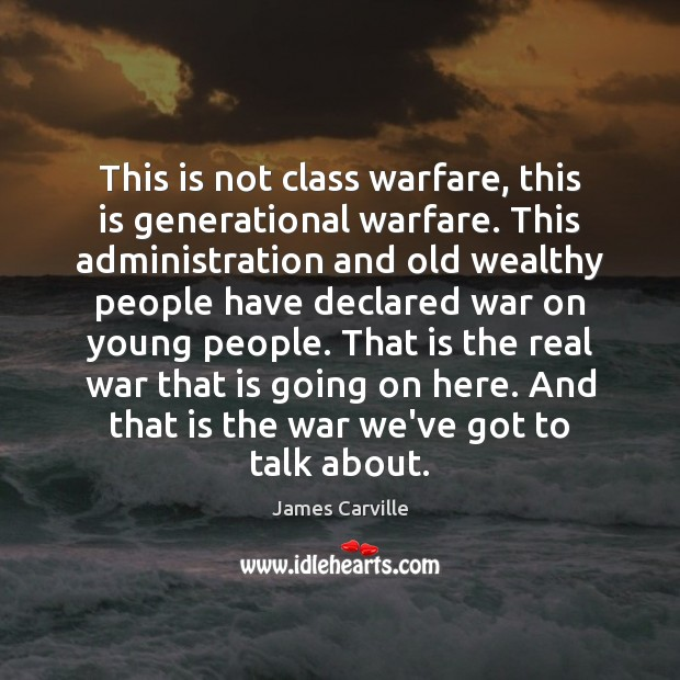 This is not class warfare, this is generational warfare. This administration and James Carville Picture Quote