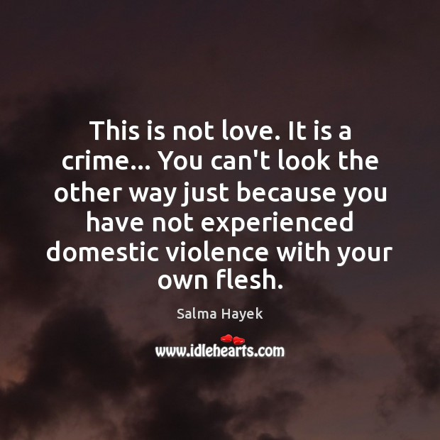 This is not love. It is a crime… You can't look the Salma Hayek Picture Quote
