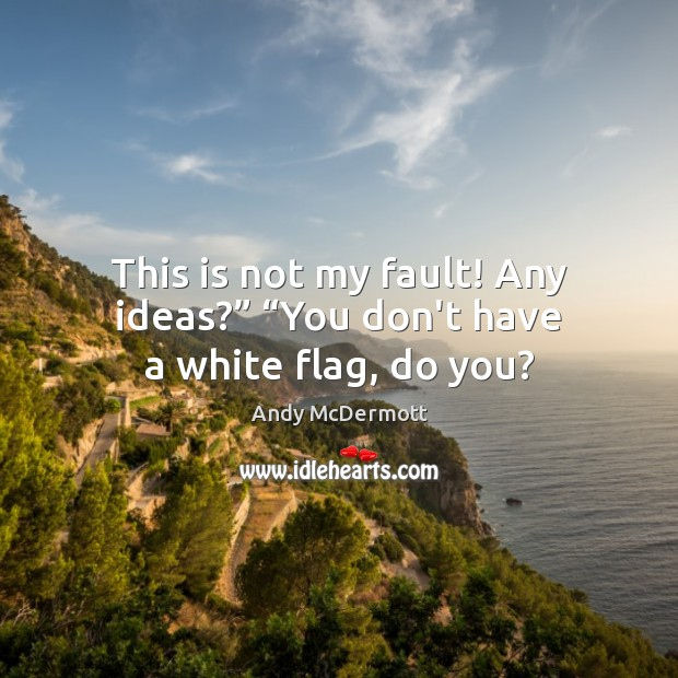 "Image, This is not my fault! Any ideas?"" ""You don't have a white flag, do you?"