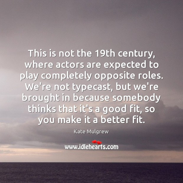 This is not the 19th century, where actors are expected to play Kate Mulgrew Picture Quote