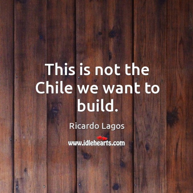 This is not the chile we want to build. Ricardo Lagos Picture Quote
