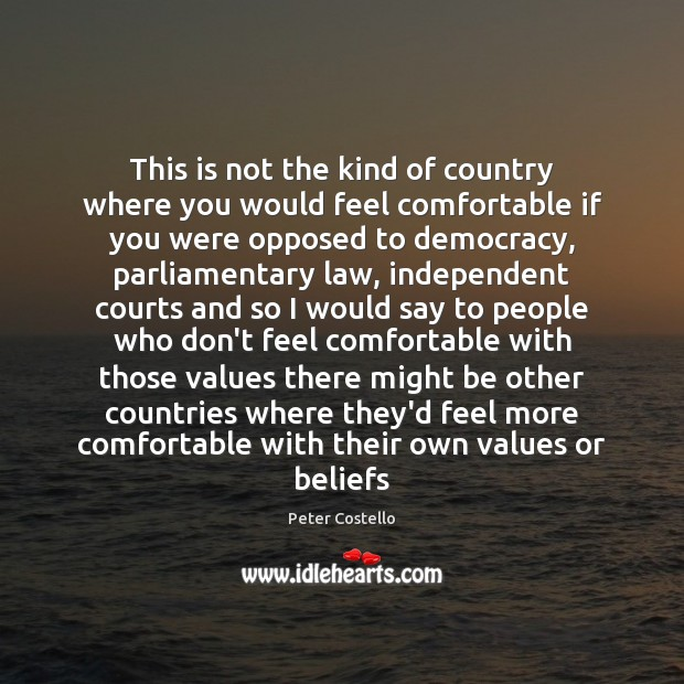 This is not the kind of country where you would feel comfortable Peter Costello Picture Quote
