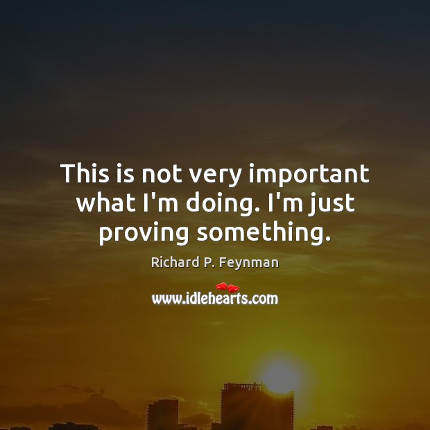 This is not very important what I'm doing. I'm just proving something. Richard P. Feynman Picture Quote