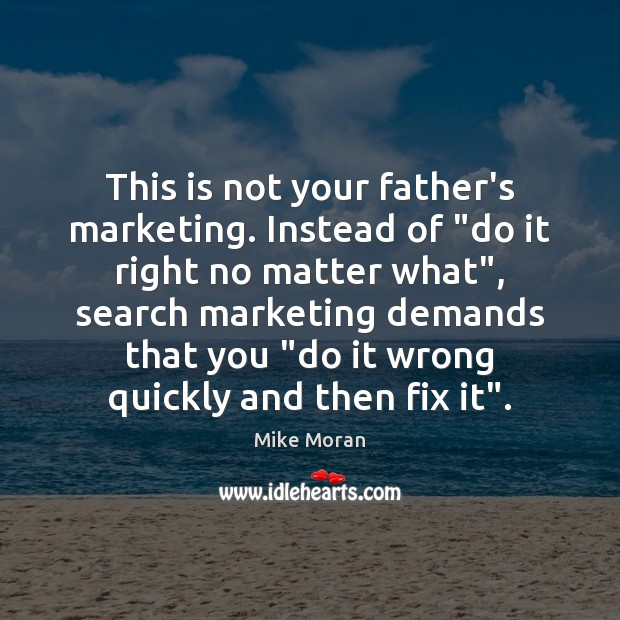 "This is not your father's marketing. Instead of ""do it right no No Matter What Quotes Image"
