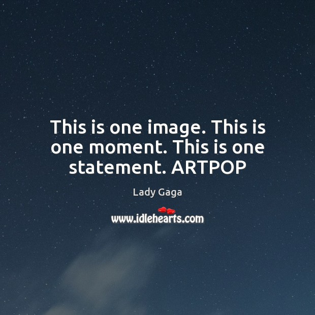 This is one image. This is one moment. This is one statement. ARTPOP Lady Gaga Picture Quote