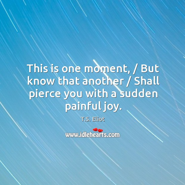 Image, This is one moment, / But know that another / Shall pierce you with a sudden painful joy.