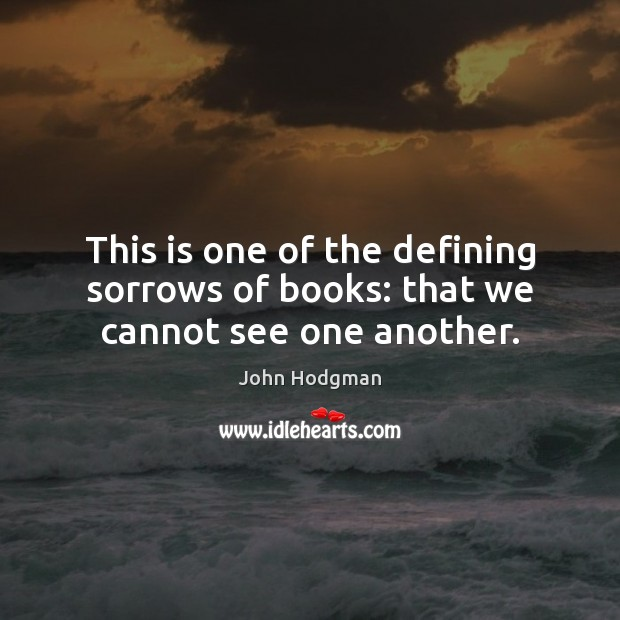 This is one of the defining sorrows of books: that we cannot see one another. Image