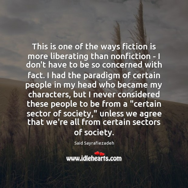 This is one of the ways fiction is more liberating than nonfiction Said Sayrafiezadeh Picture Quote
