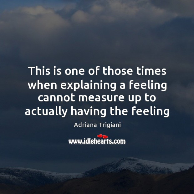This is one of those times when explaining a feeling cannot measure Adriana Trigiani Picture Quote