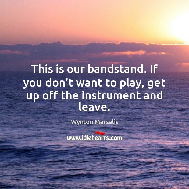 This is our bandstand. If you don't want to play, get up off the instrument and leave. Wynton Marsalis Picture Quote