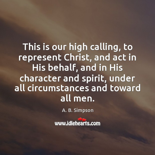 This is our high calling, to represent Christ, and act in His Image