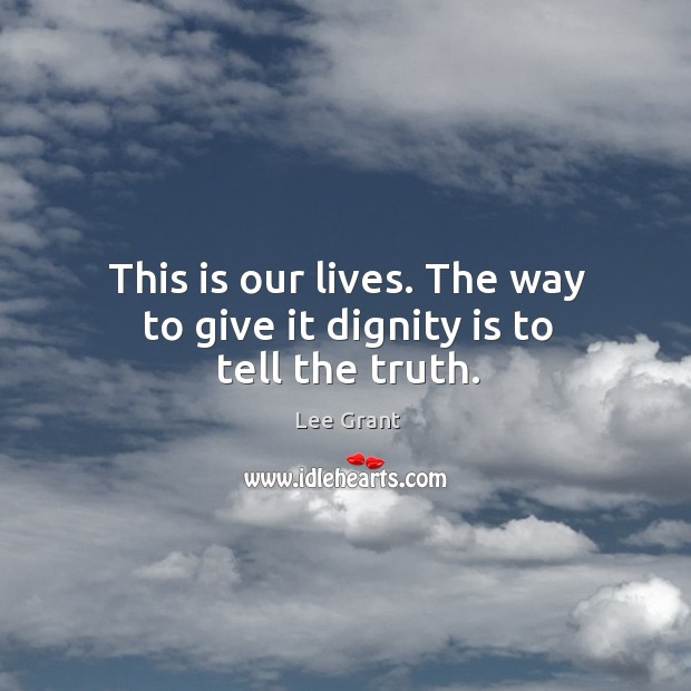 This is our lives. The way to give it dignity is to tell the truth. Image