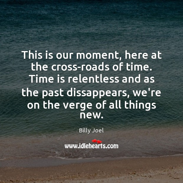 Image, This is our moment, here at the cross-roads of time. Time is