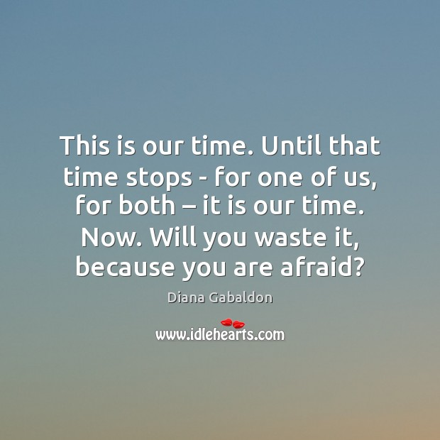 Image, This is our time. Until that time stops – for one of