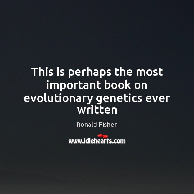 This is perhaps the most important book on evolutionary genetics ever written Ronald Fisher Picture Quote