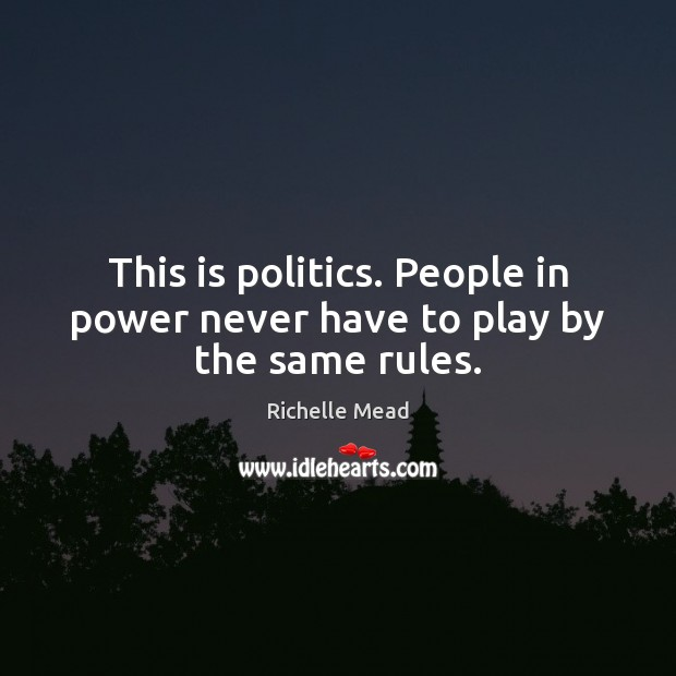 Image, This is politics. People in power never have to play by the same rules.