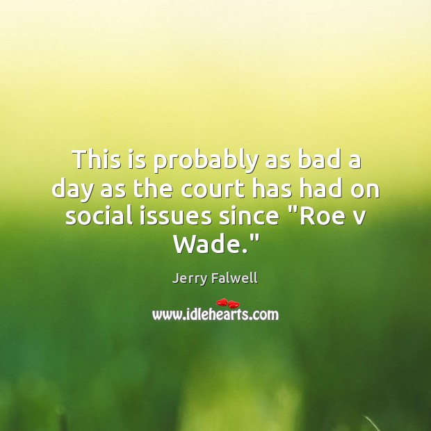 """This is probably as bad a day as the court has had on social issues since """"Roe v Wade."""" Jerry Falwell Picture Quote"""