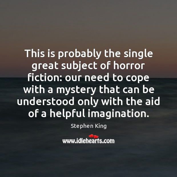 This is probably the single great subject of horror fiction: our need Stephen King Picture Quote