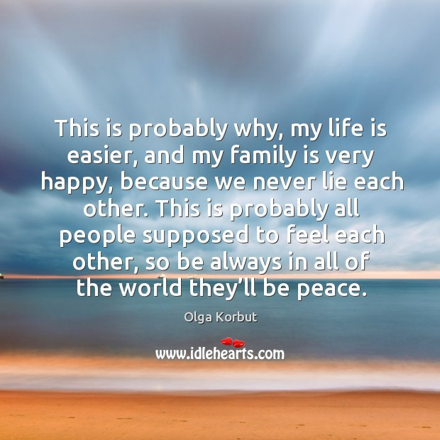 This is probably why, my life is easier, and my family is very happy, because we never lie each other. Image