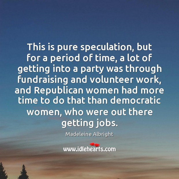 This is pure speculation, but for a period of time, a lot Madeleine Albright Picture Quote