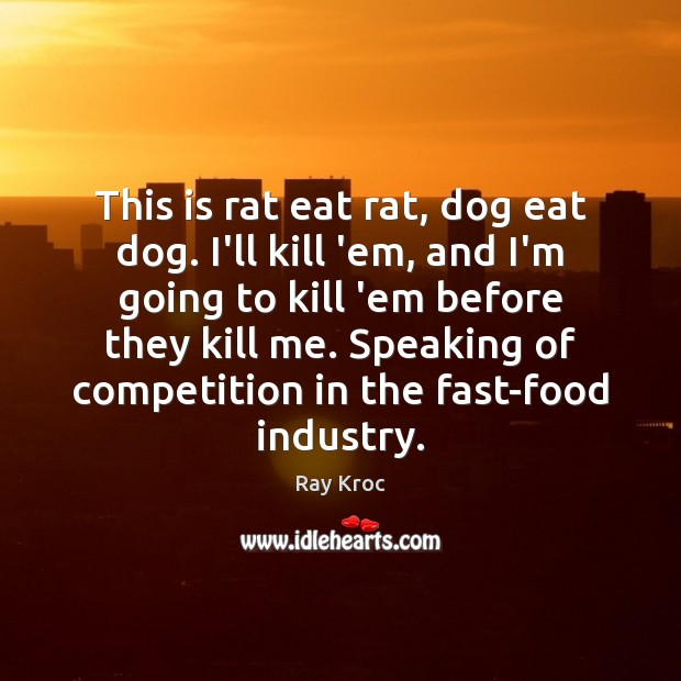 This is rat eat rat, dog eat dog. I'll kill 'em, and Ray Kroc Picture Quote