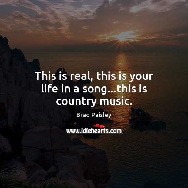 This is real, this is your life in a song…this is country music. Image