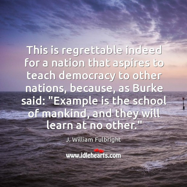 This is regrettable indeed for a nation that aspires to teach democracy J. William Fulbright Picture Quote