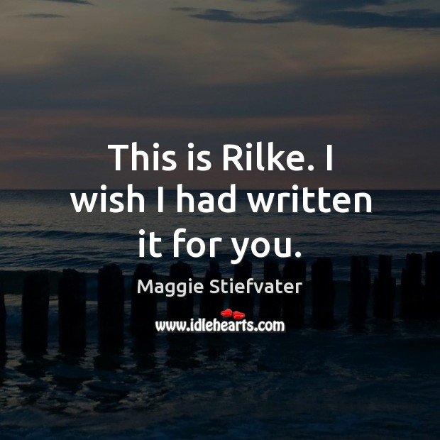 This is Rilke. I wish I had written it for you. Image