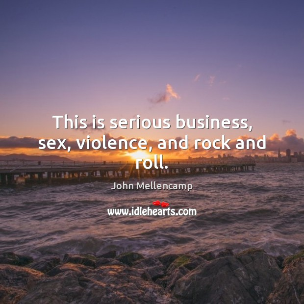 This is serious business, sex, violence, and rock and roll. John Mellencamp Picture Quote