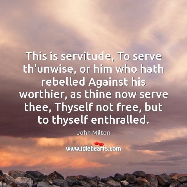 This is servitude, To serve th'unwise, or him who hath rebelled Against John Milton Picture Quote