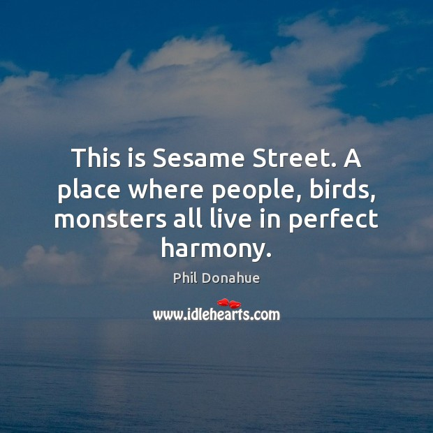 This is Sesame Street. A place where people, birds, monsters all live in perfect harmony. Image