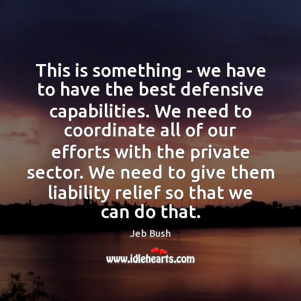 This is something – we have to have the best defensive capabilities. Jeb Bush Picture Quote