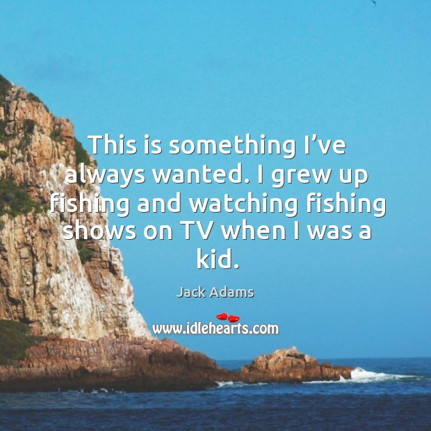This is something I've always wanted. I grew up fishing and watching fishing shows on tv when I was a kid. Image