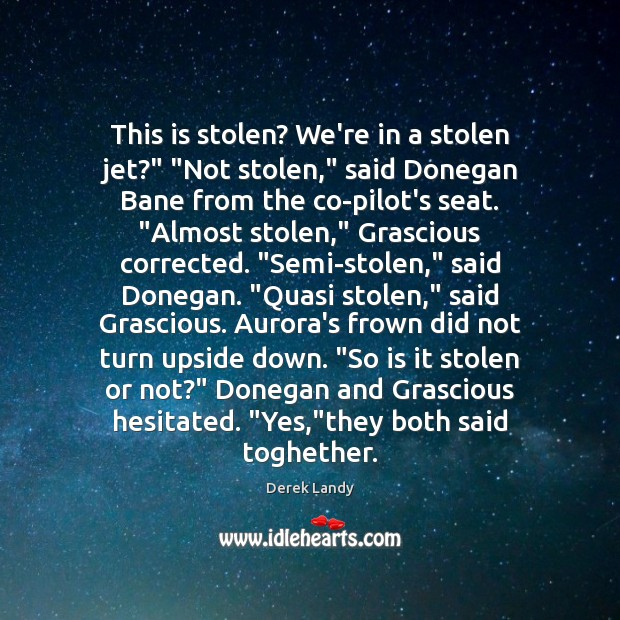 "Image, This is stolen? We're in a stolen jet?"" ""Not stolen,"" said Donegan"