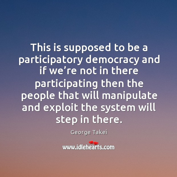 Image, This is supposed to be a participatory democracy and if we're not in there participating