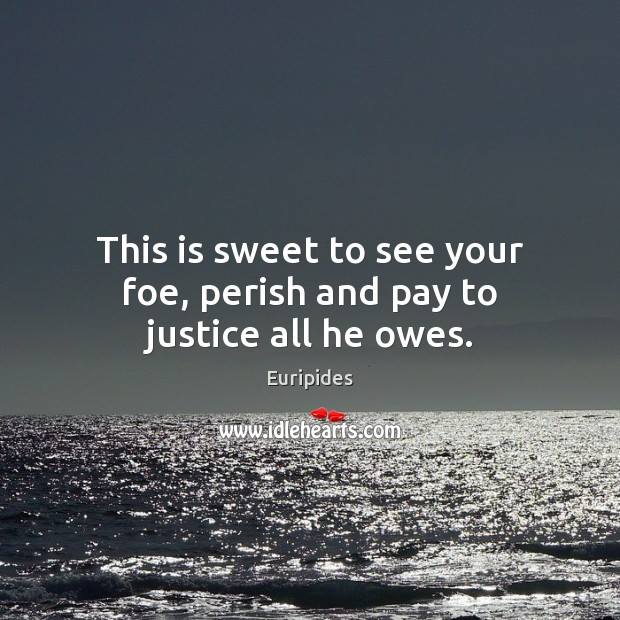This is sweet to see your foe, perish and pay to justice all he owes. Image