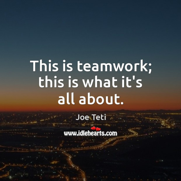 This is teamwork; this is what it's all about. Teamwork Quotes Image