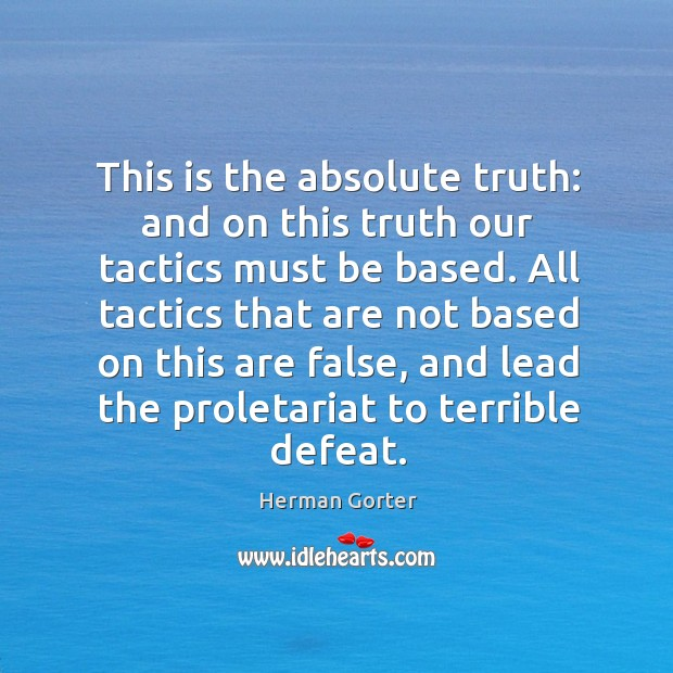 This is the absolute truth: and on this truth our tactics must be based. Herman Gorter Picture Quote
