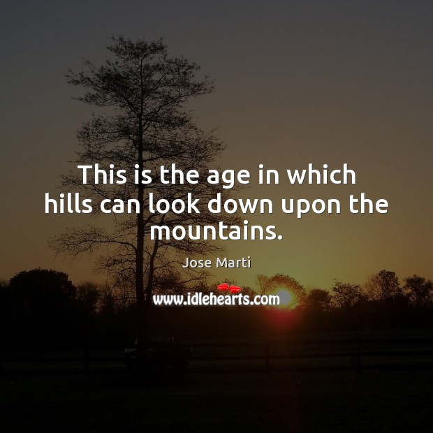 This is the age in which hills can look down upon the mountains. Image