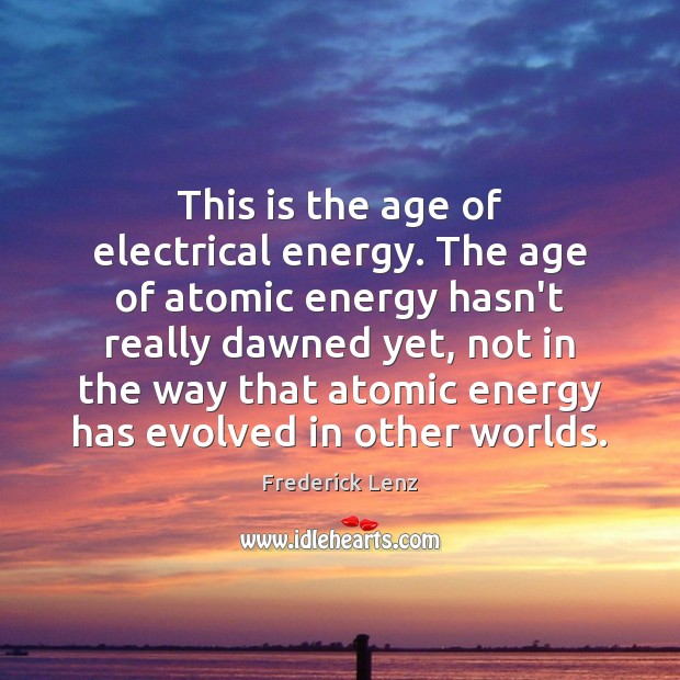 Image, This is the age of electrical energy. The age of atomic energy
