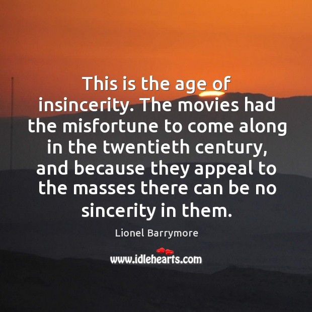 This is the age of insincerity. The movies had the misfortune to come along in the twentieth century Image