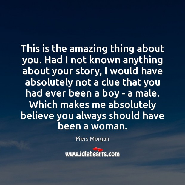 Image, This is the amazing thing about you. Had I not known anything