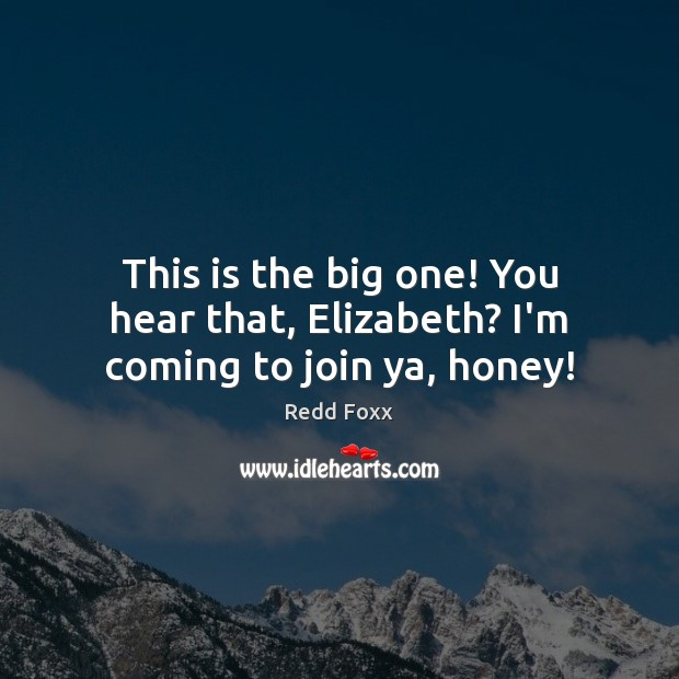This is the big one! You hear that, Elizabeth? I'm coming to join ya, honey! Redd Foxx Picture Quote