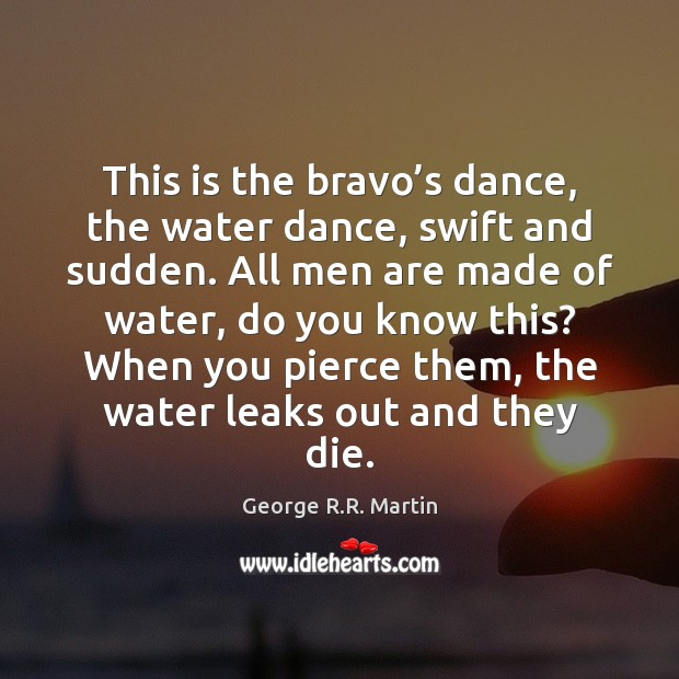 Image, This is the bravo's dance, the water dance, swift and sudden.