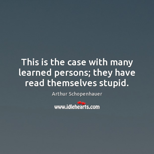 This is the case with many learned persons; they have read themselves stupid. Arthur Schopenhauer Picture Quote