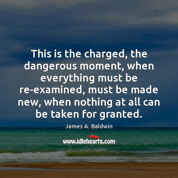 This is the charged, the dangerous moment, when everything must be re-examined, James A. Baldwin Picture Quote