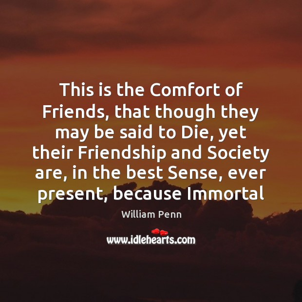 This is the Comfort of Friends, that though they may be said William Penn Picture Quote