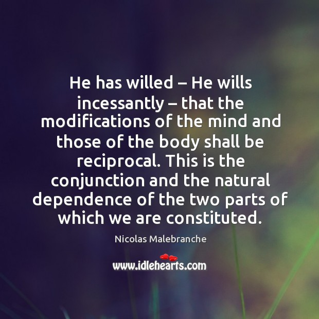 This is the conjunction and the natural dependence of the two parts of which we are constituted. Nicolas Malebranche Picture Quote