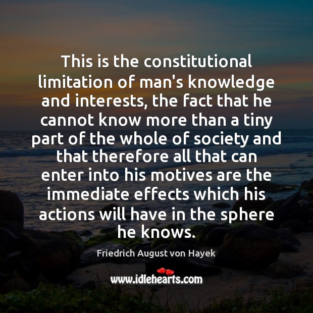 This is the constitutional limitation of man's knowledge and interests, the fact Friedrich August von Hayek Picture Quote